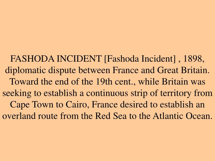 FASHODA INCIDENT [Fashoda Incident] , 1898, diplomatic dispute between France and Great Britain. Toward the end of the 19th cent., while Britain was seeking to establish a continuous strip of territory from Cape Town to Cairo, France desired to establish an overland route from the Red Sea to the Atlantic Ocean.