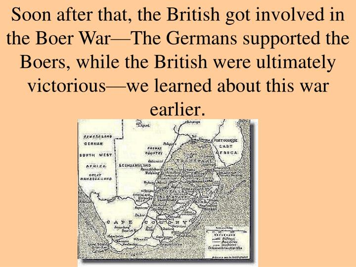 Soon after that, the British got involved in the Boer War—The Germans supported the Boers, while the British were ultimately victorious—we learned about this war earlier