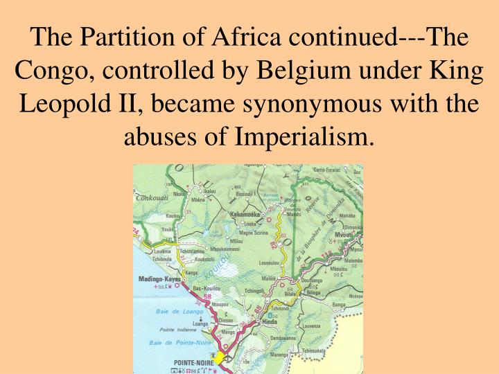 The Partition of Africa continued---The Congo, controlled by Belgium under King Leopold II, became synonymous with the abuses of Imperialism.