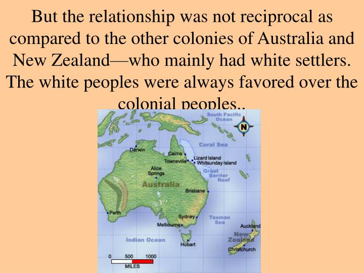 But the relationship was not reciprocal as compared to the other colonies of Australia and New Zealand—who mainly had white settlers.  The white peoples were always favored over the colonial peoples..