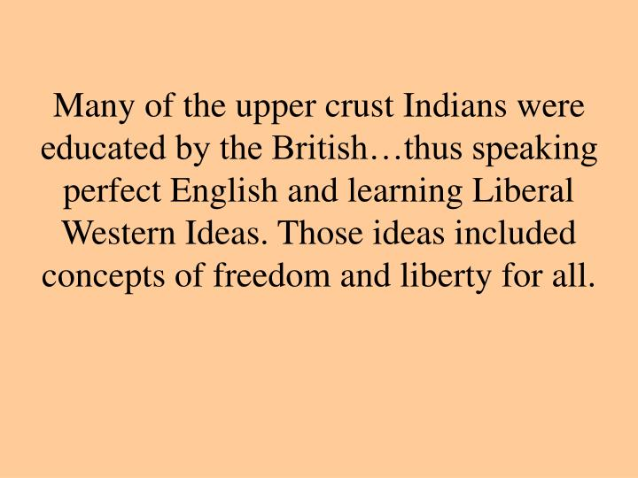 Many of the upper crust Indians were educated by the British…thus speaking perfect English and learning Liberal Western Ideas. Those ideas included concepts of freedom and liberty for all.