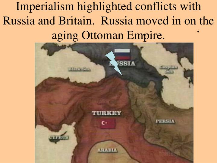 Imperialism highlighted conflicts with Russia and Britain.  Russia moved in on the aging Ottoman Empire.
