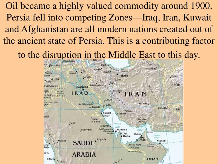 Oil became a highly valued commodity around 1900. Persia fell into competing Zones—Iraq, Iran, Kuwait and Afghanistan are all modern nations created out of the ancient state of Persia. This is a contributing factor to the disruption in the Middle East to this day.