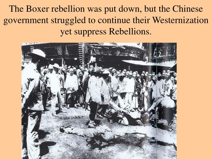 The Boxer rebellion was put down, but the Chinese government struggled to continue their Westernization yet suppress Rebellions.