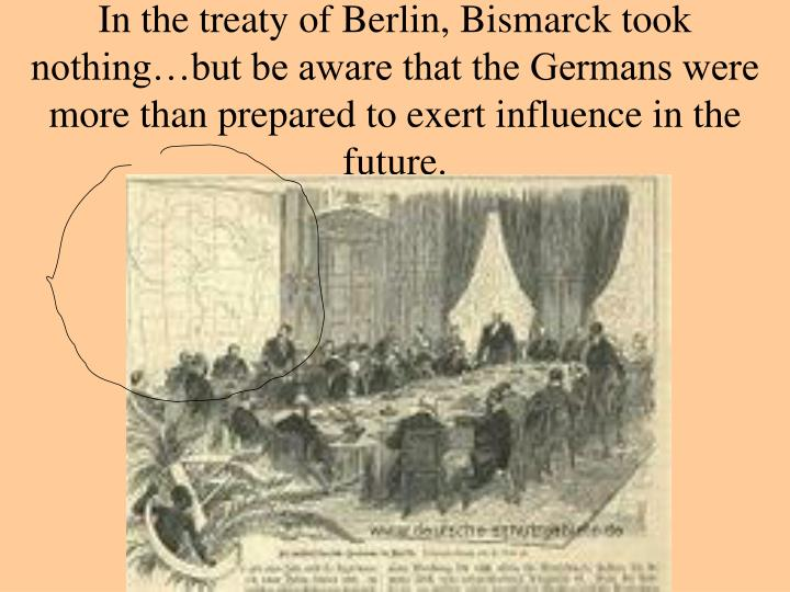 In the treaty of Berlin, Bismarck took nothing…but be aware that the Germans were more than prepared to exert influence in the future.