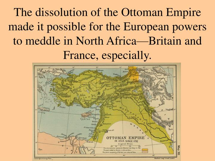 The dissolution of the Ottoman Empire made it possible for the European powers to meddle in North Africa—Britain and France, especially.