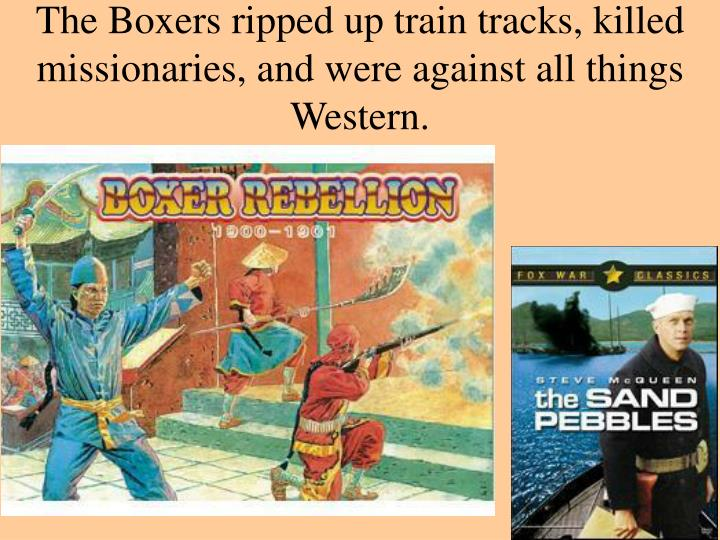 The Boxers ripped up train tracks, killed missionaries, and were against all things Western.