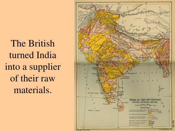 The British turned India into a supplier of their raw materials.