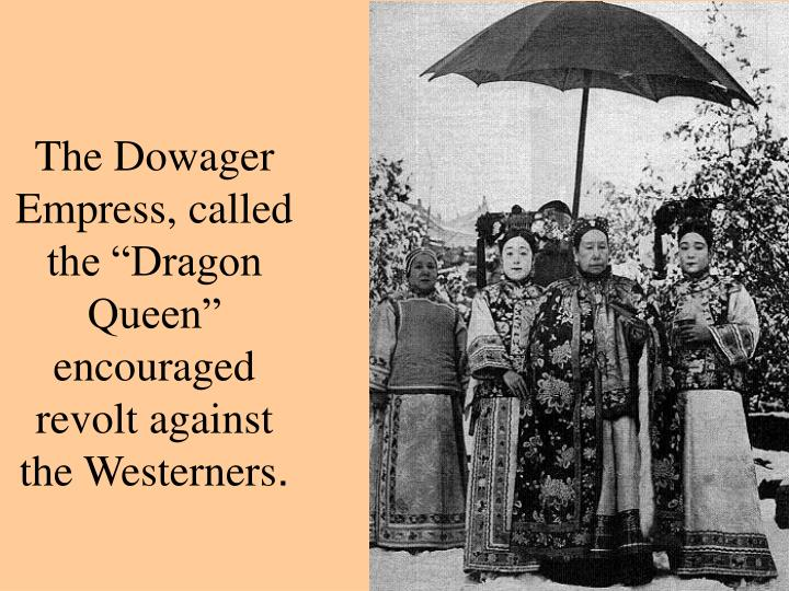 "The Dowager Empress, called the ""Dragon Queen"" encouraged revolt against the Westerners"