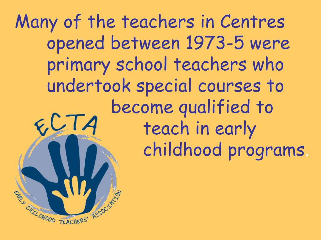 Many of the teachers in Centres 	opened between 1973-5 were 		primary school teachers who 		undertook special courses to 				become qualified to 					teach in early 						childhood programs