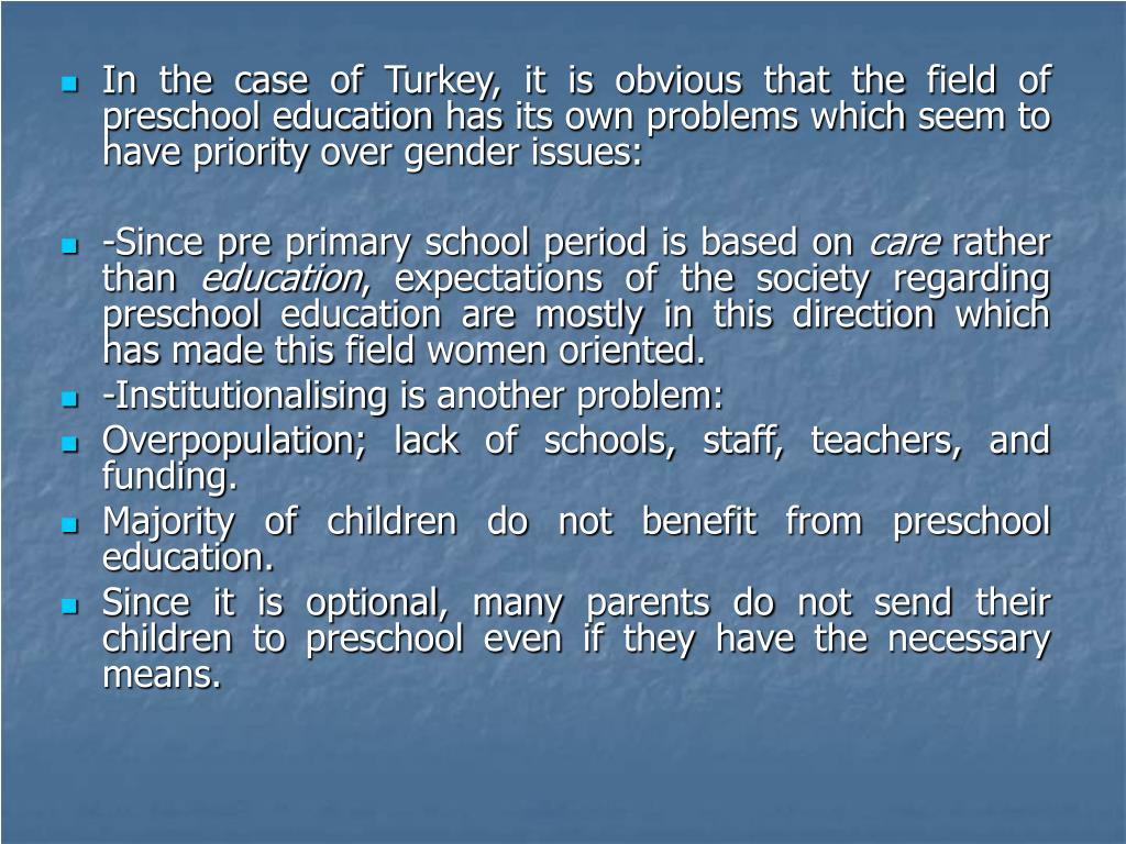 In the case of Turkey, it is obvious that the field of preschool education has its own problems which seem to have priority over gender issues:
