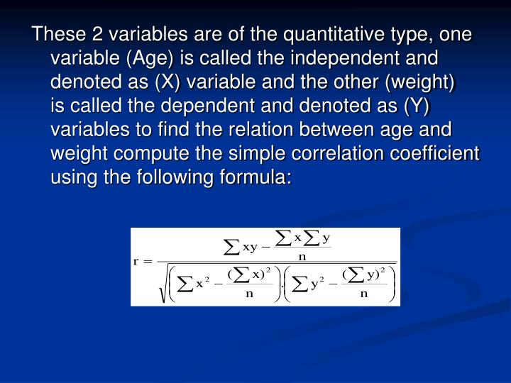 These 2 variables are of the quantitative type, one variable (Age) is called the independent and denoted as (X) variable and the other (weight)