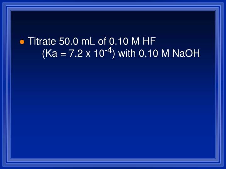 Titrate 50.0 mL of 0.10 M HF (Ka = 7.2 x 10
