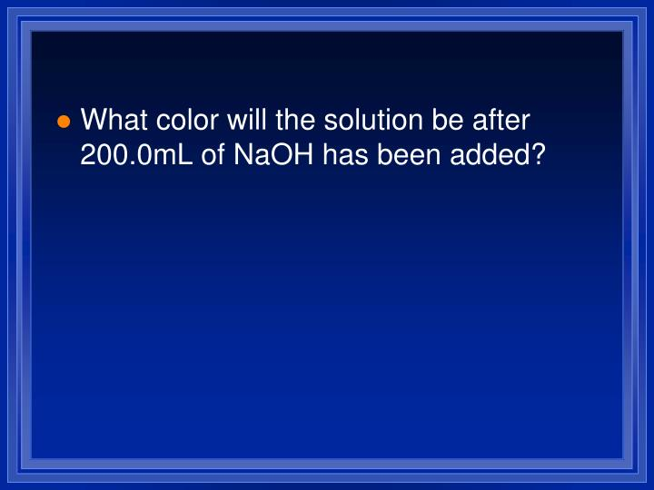 What color will the solution be after 200.0mL of NaOH has been added?