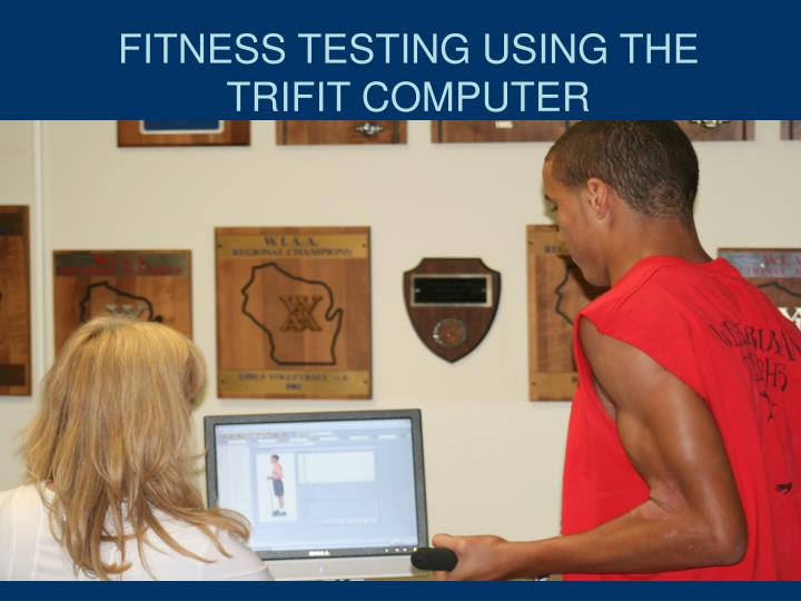 FITNESS TESTING USING THE TRIFIT COMPUTER