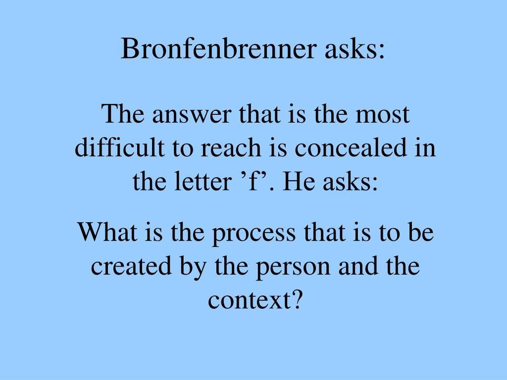 Bronfenbrenner asks: