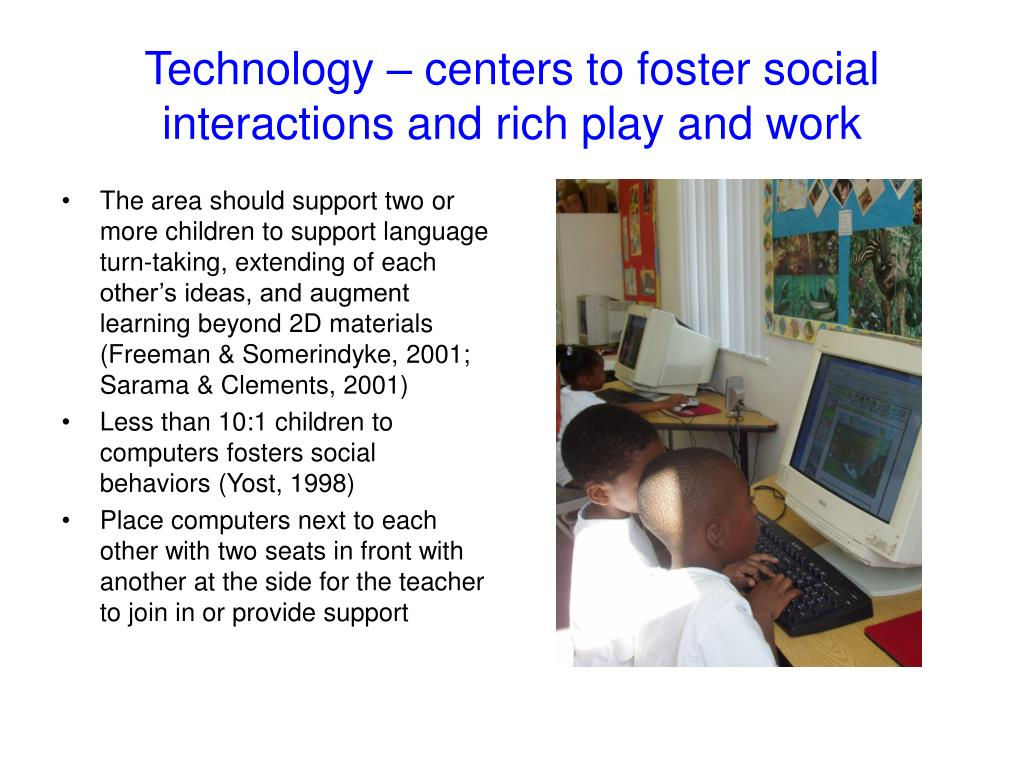 Technology – centers to foster social interactions and rich play and work