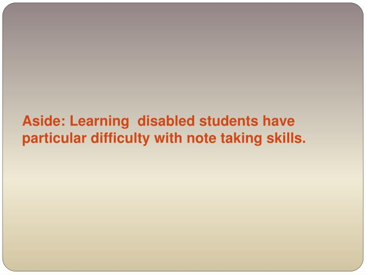 Aside: Learning  disabled students have particular difficulty with note taking skills.