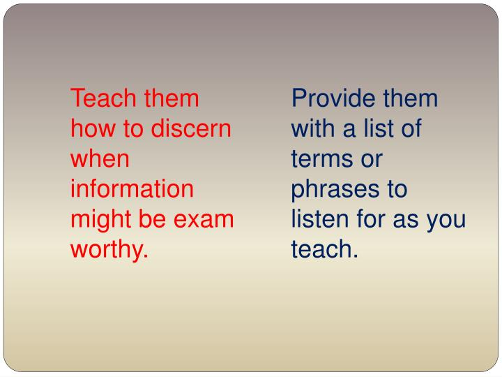 Teach them how to discern when information might be exam worthy.