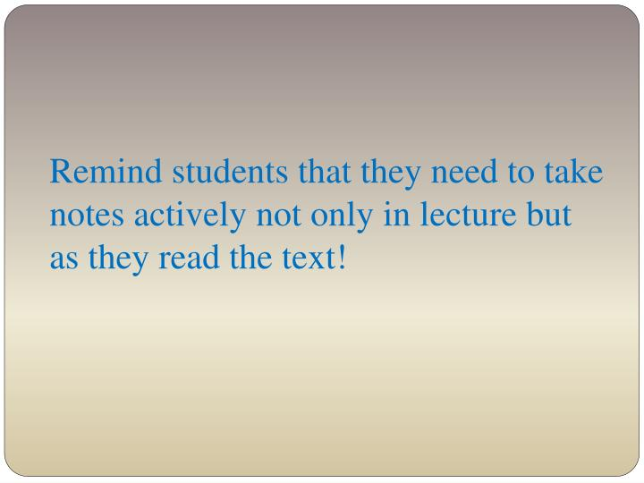 Remind students that they need to take notes actively not only in lecture but as they read the text!