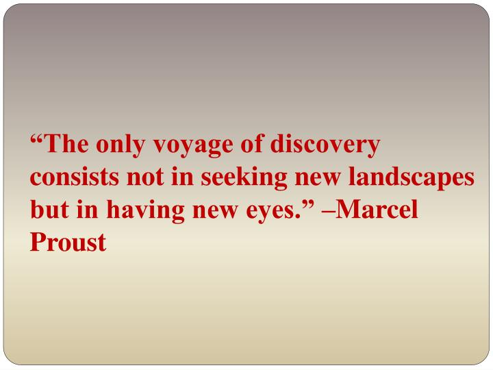 """The only voyage of discovery consists not in seeking new landscapes but in having new eyes."" –Marcel Proust"