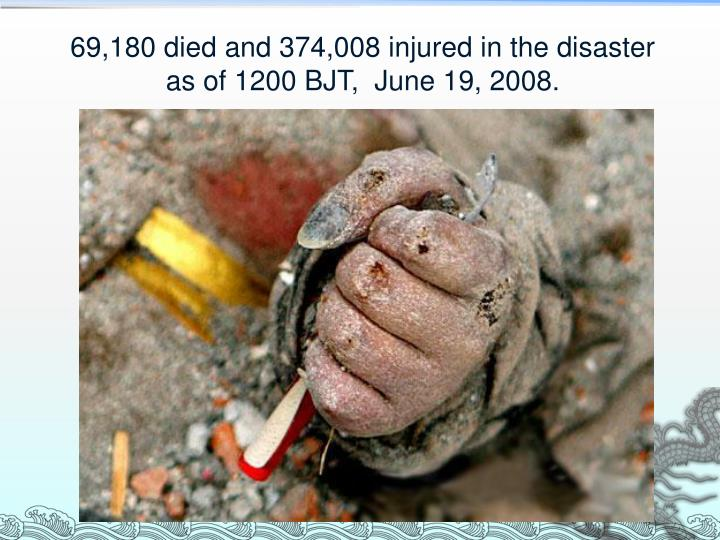 69 180 died and 374 008 injured in the disaster as of 1200 bjt june 19 2008