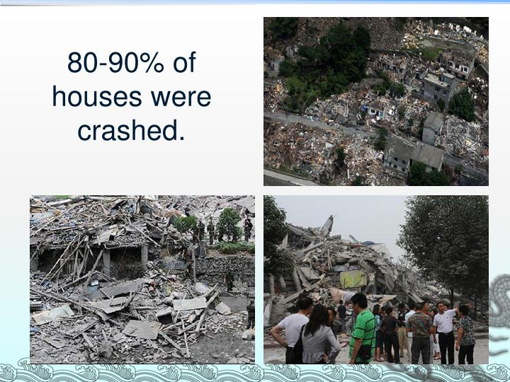 80-90% of houses were crashed.