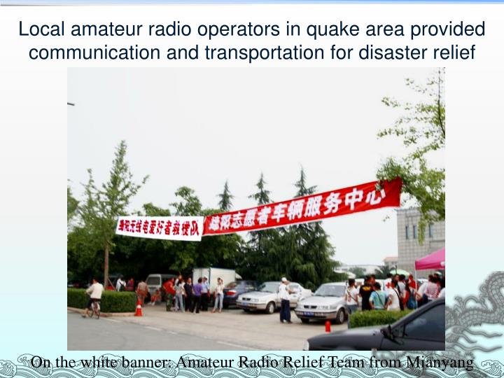 Local amateur radio operators in quake area provided communication and transportation for disaster relief