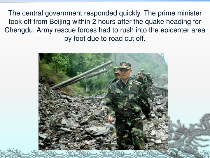 The central government responded quickly. The prime minister took off from Beijing within 2 hours after the quake heading for Chengdu. Army rescue forces had to rush into the epicenter area by foot due to road cut off.