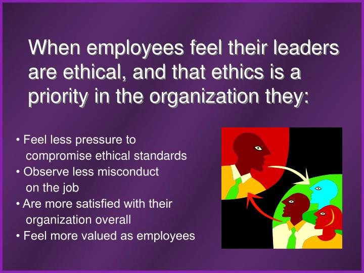 When employees feel their leaders are ethical, and that ethics is a priority in the organization they: