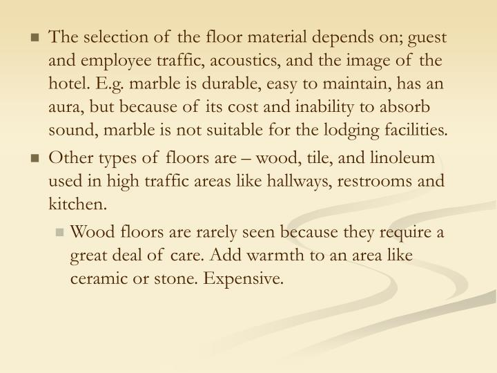 The selection of the floor material depends on; guest and employee traffic, acoustics, and the image of the hotel. E.g. marble is durable, easy to maintain, has an aura, but because of its cost and inability to absorb sound, marble is not suitable for the lodging facilities.