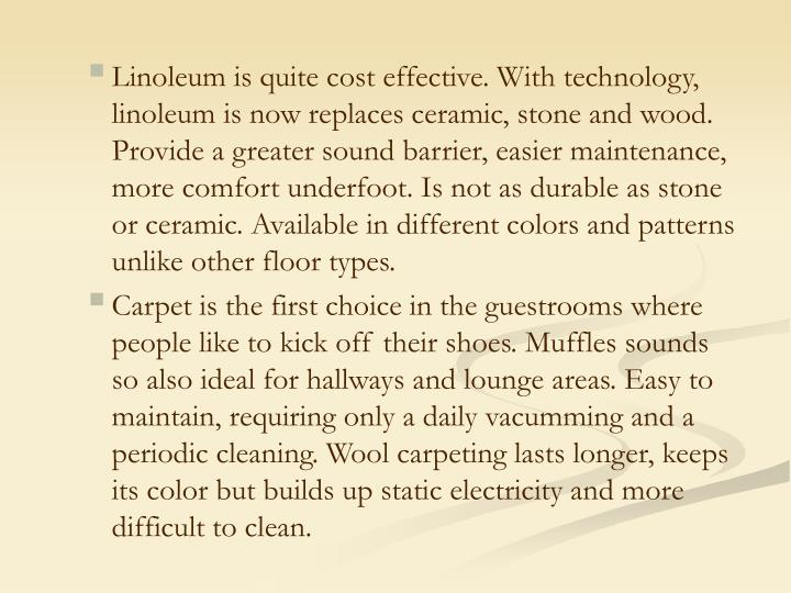 Linoleum is quite cost effective. With technology, linoleum is now replaces ceramic, stone and wood. Provide a greater sound barrier, easier maintenance, more comfort underfoot. Is not as durable as stone or ceramic. Available in different colors and patterns unlike other floor types.
