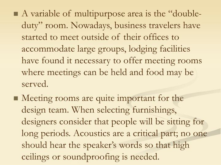 "A variable of multipurpose area is the ""double-duty"" room. Nowadays, business travelers have started to meet outside of their offices to accommodate large groups, lodging facilities have found it necessary to offer meeting rooms where meetings can be held and food may be served."