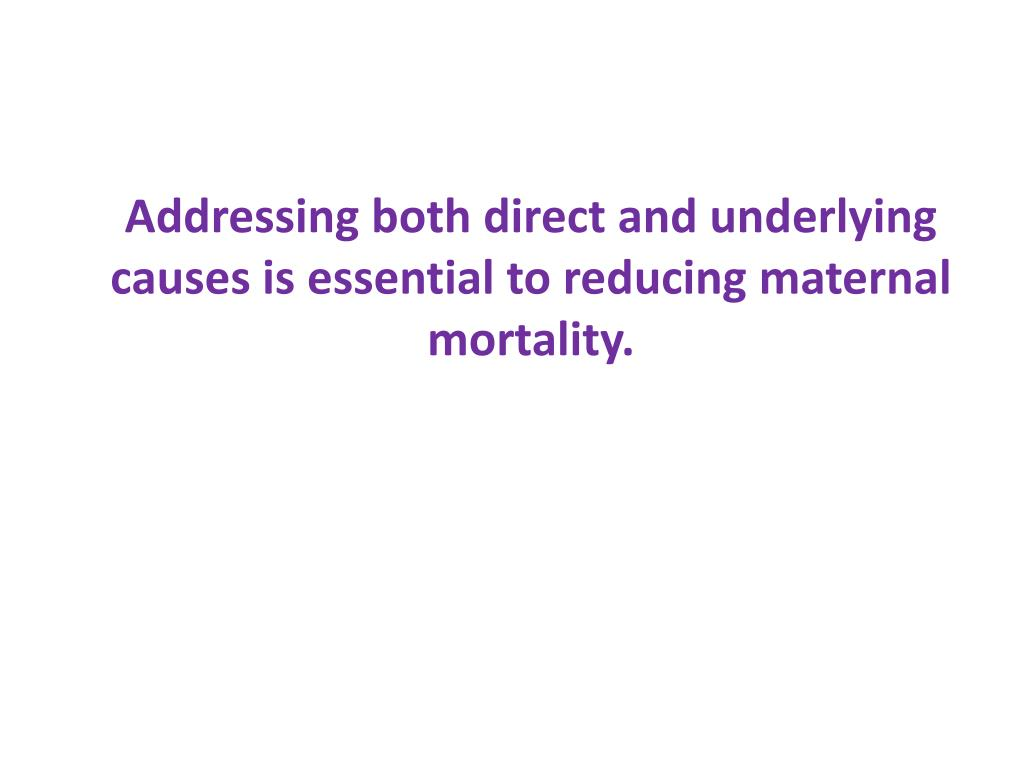 Addressing both direct and underlying causes is essential to reducing maternal mortality.