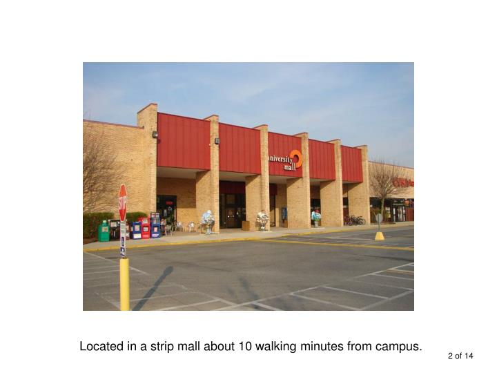 Located in a strip mall about 10 walking minutes from campus.