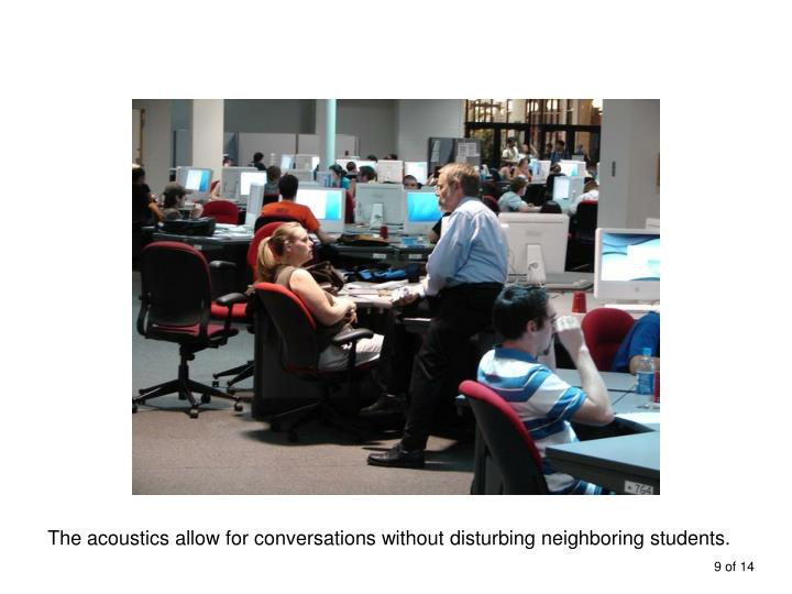 The acoustics allow for conversations without disturbing neighboring students.