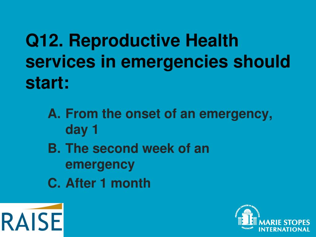 Q12. Reproductive Health services in emergencies should start: