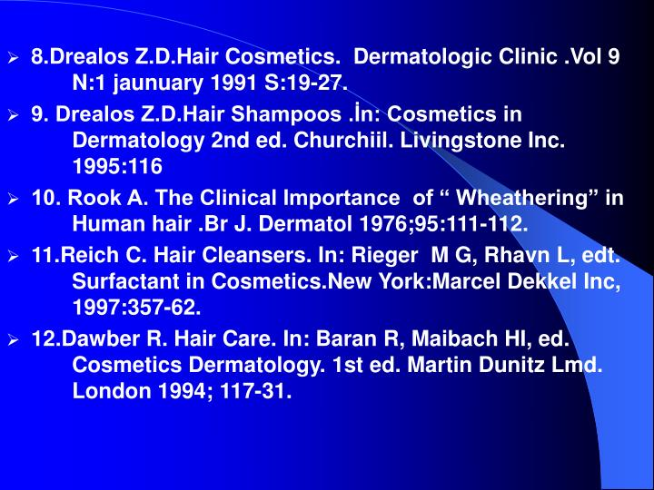 8.Drealos Z.D.Hair Cosmetics.  Dermatologic Clinic .Vol 9 N:1 jaunuary 1991 S:19-27.