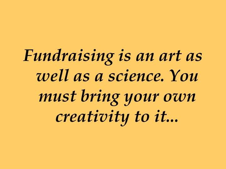 Fundraising is an art as well as a science. You must bring your own creativity to it...