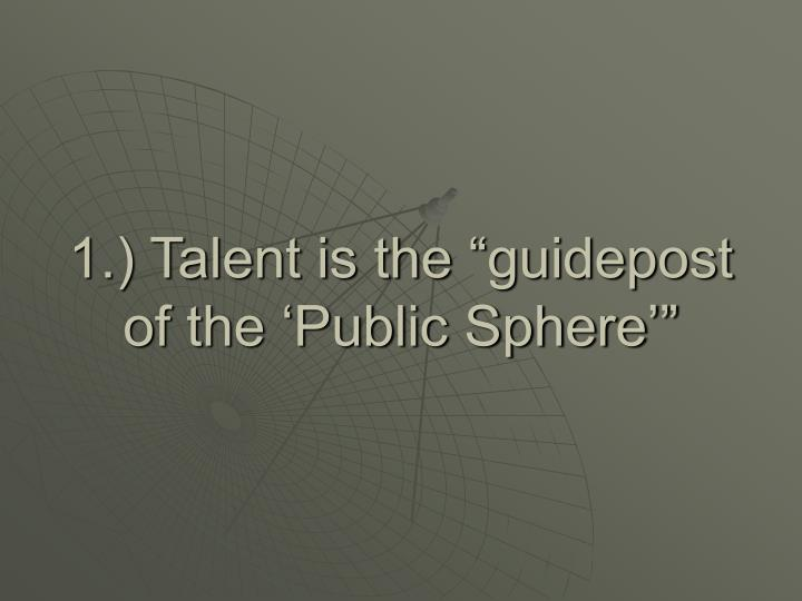 "1.) Talent is the ""guidepost of the 'Public Sphere'"""