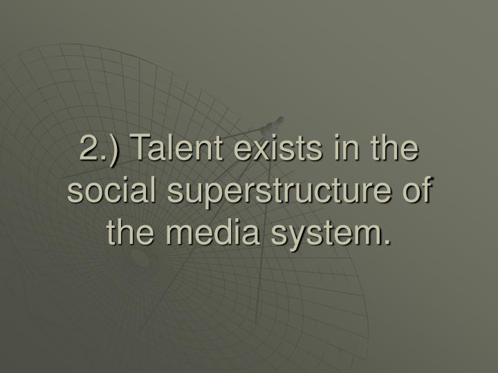 2.) Talent exists in the social superstructure of the media system.