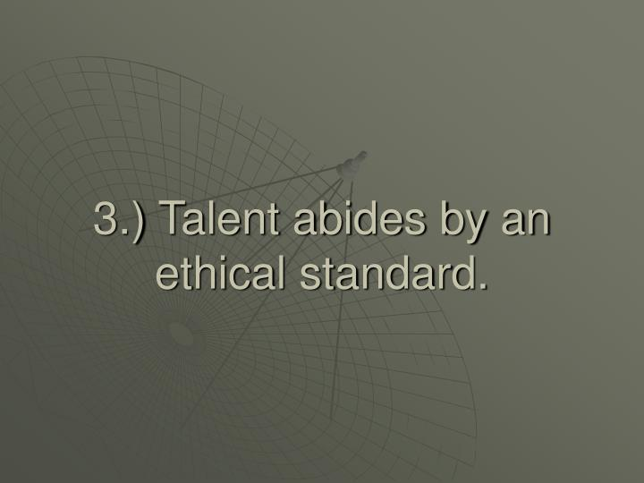 3.) Talent abides by an ethical standard.