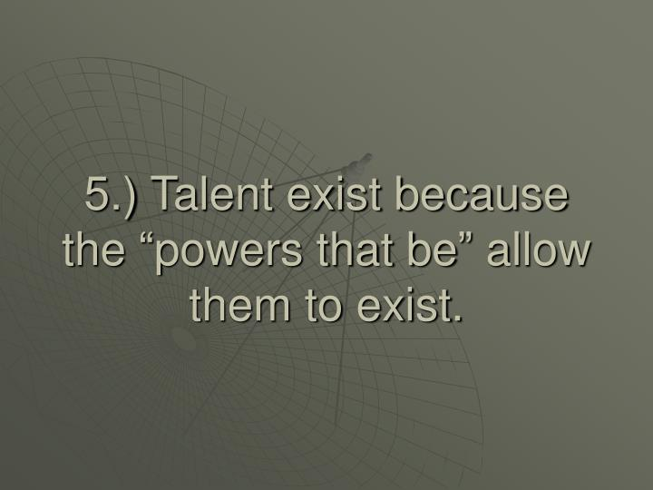"5.) Talent exist because the ""powers that be"" allow them to exist."