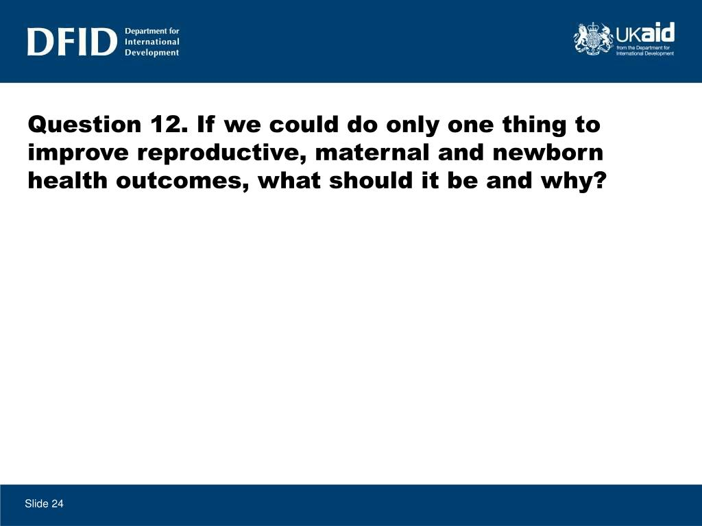 Question 12. If we could do only one thing to improve reproductive, maternal and newborn health outcomes, what should it be and why?