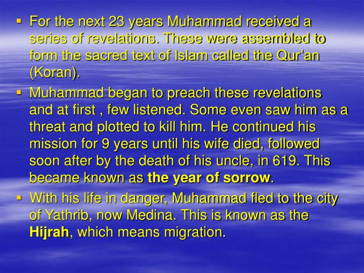 For the next 23 years Muhammad received a series of revelations. These were assembled to form the sacred text of Islam called the Qur'an (Koran).