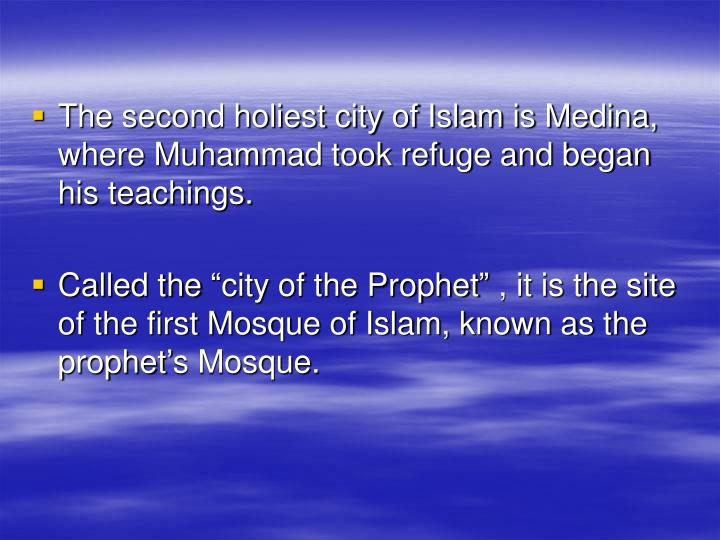 The second holiest city of Islam is Medina, where Muhammad took refuge and began his teachings.