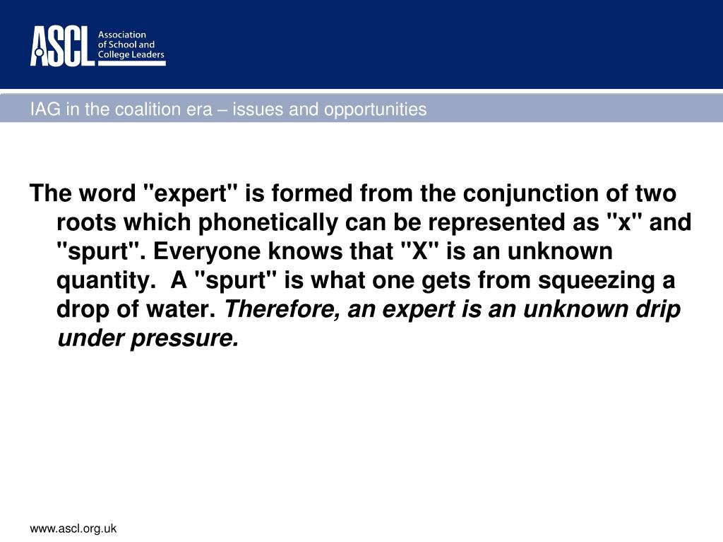 "The word ""expert"" is formed from the conjunction of two roots which phonetically can be represented as ""x"" and ""spurt"". Everyone knows that ""X"" is an unknown quantity.  A ""spurt"" is what one gets from squeezing a drop of water."