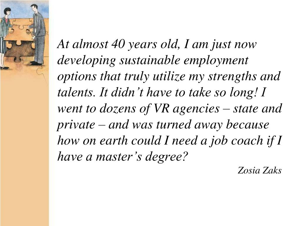 At almost 40 years old, I am just now developing sustainable employment options that truly utilize my strengths and talents. It didn't have to take so long! I went to dozens of VR agencies – state and private – and was turned away because how on earth could I need a job coach if I have a master's degree?
