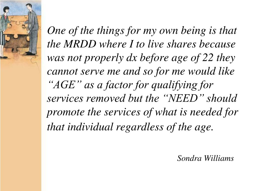 "One of the things for my own being is that the MRDD where I to live shares because was not properly dx before age of 22 they cannot serve me and so for me would like ""AGE"" as a factor for qualifying for services removed but the ""NEED"" should promote the services of what is needed for that individual regardless of the age."