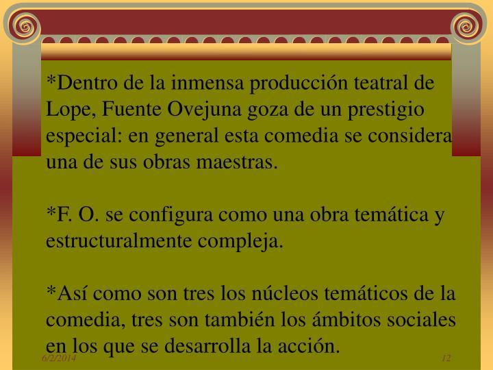 *Dentro de la inmensa producción teatral de Lope, Fuente Ovejuna goza de un prestigio especial: en general esta comedia se considera una de sus obras maestras.